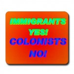 Immigrants yes! Colonists no!