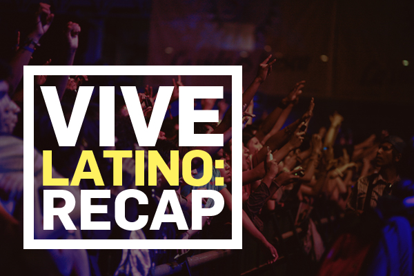 Vive Latino Recap: Days 1/2/3