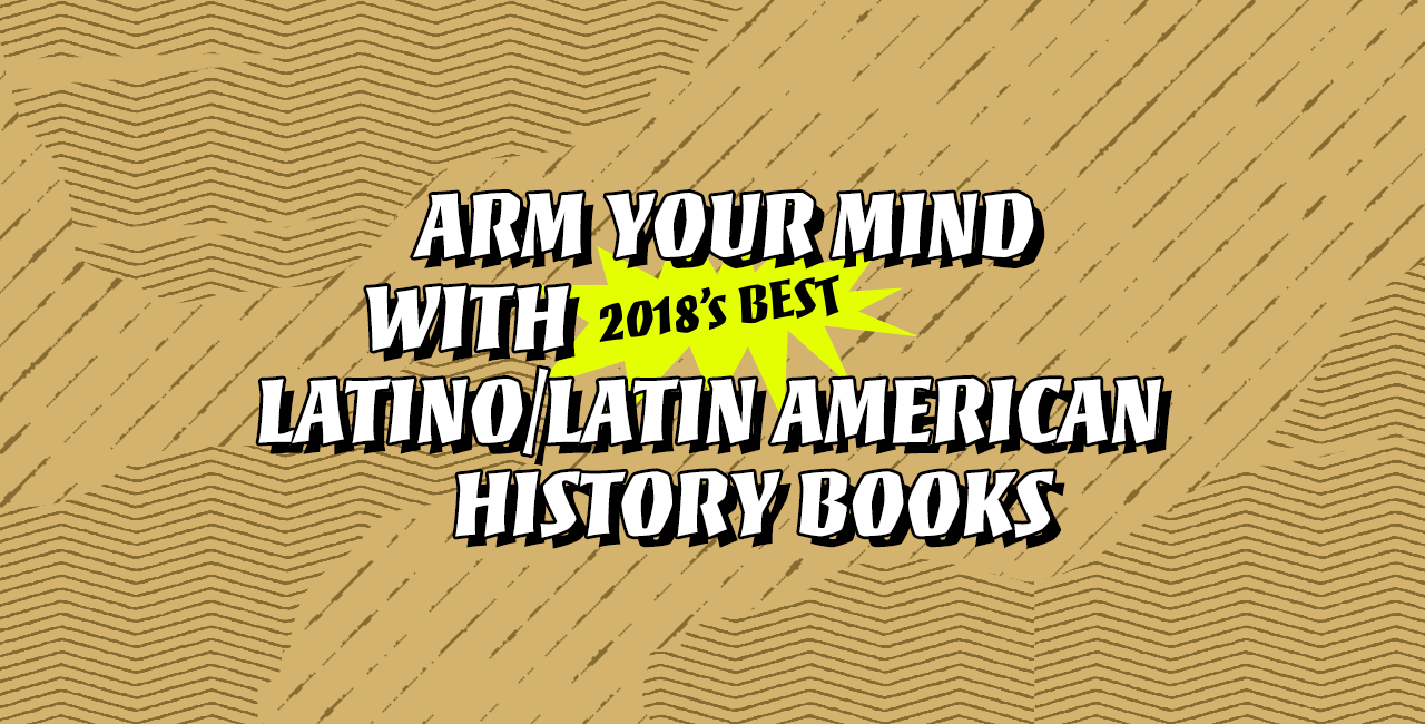 Arm Your Mind With 2018's Best Latino & Latin American History Books