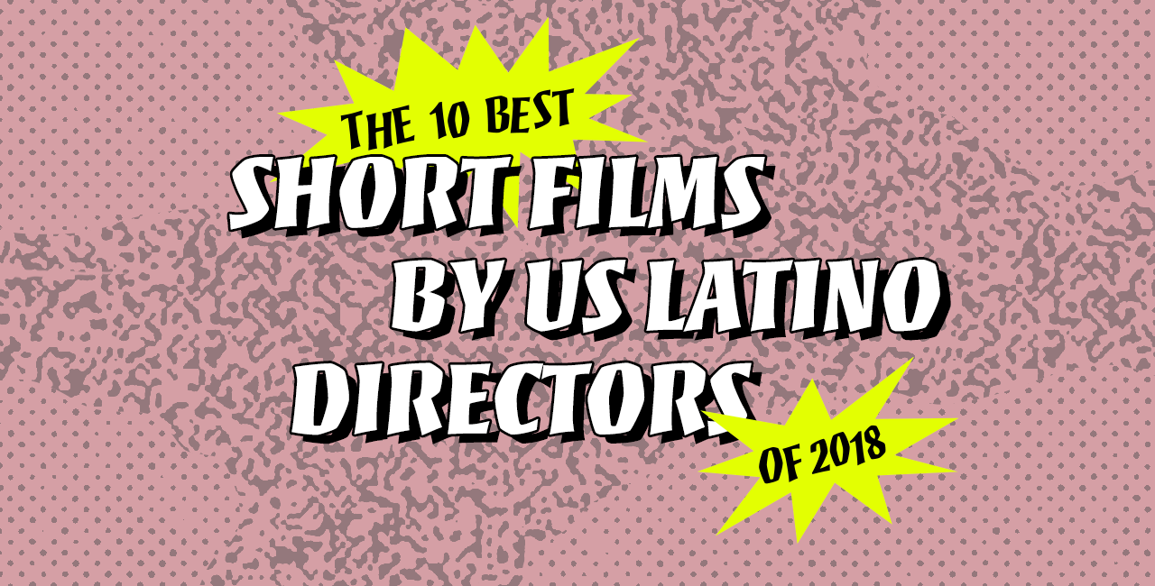 The 10 Best Short Films by US Latino Directors of 2018