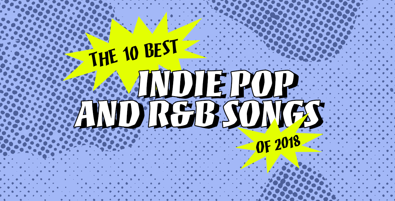 The 10 Best Indie Pop and R&B Songs of 2018