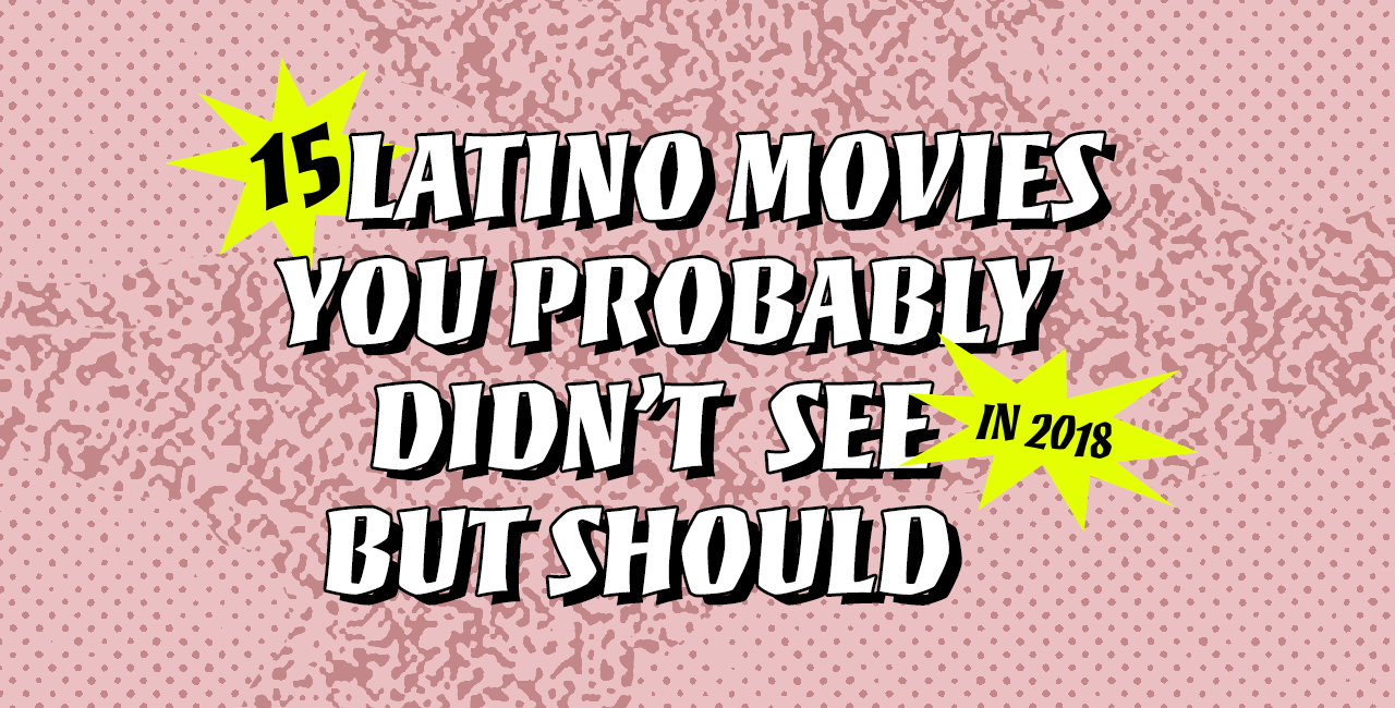 15 Latino Movies You Probably Didn't See in 2018, But Should